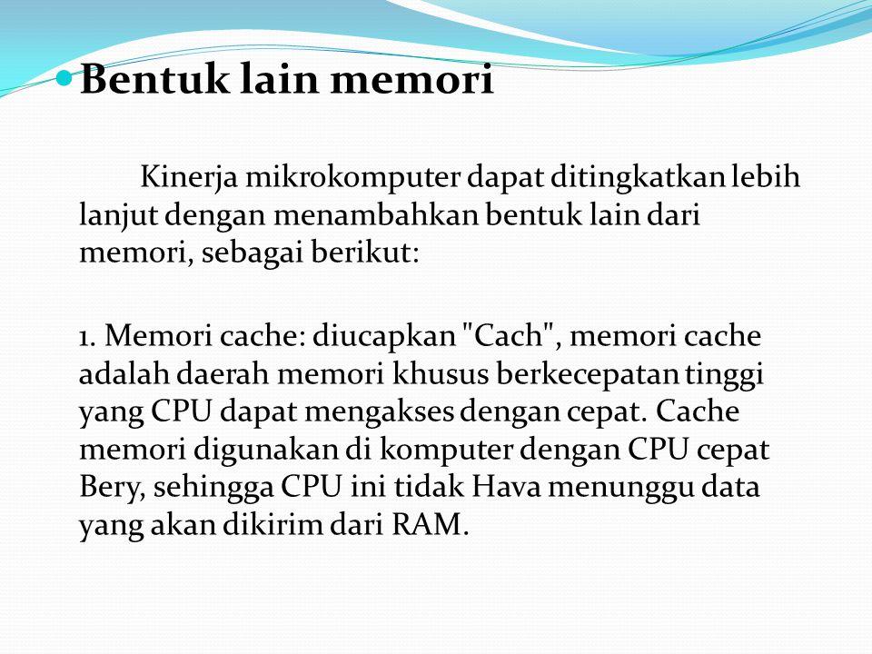 Bentuk lain memori Kinerja mikrokomputer dapat ditingkatkan lebih lanjut dengan menambahkan bentuk lain dari memori, sebagai berikut: