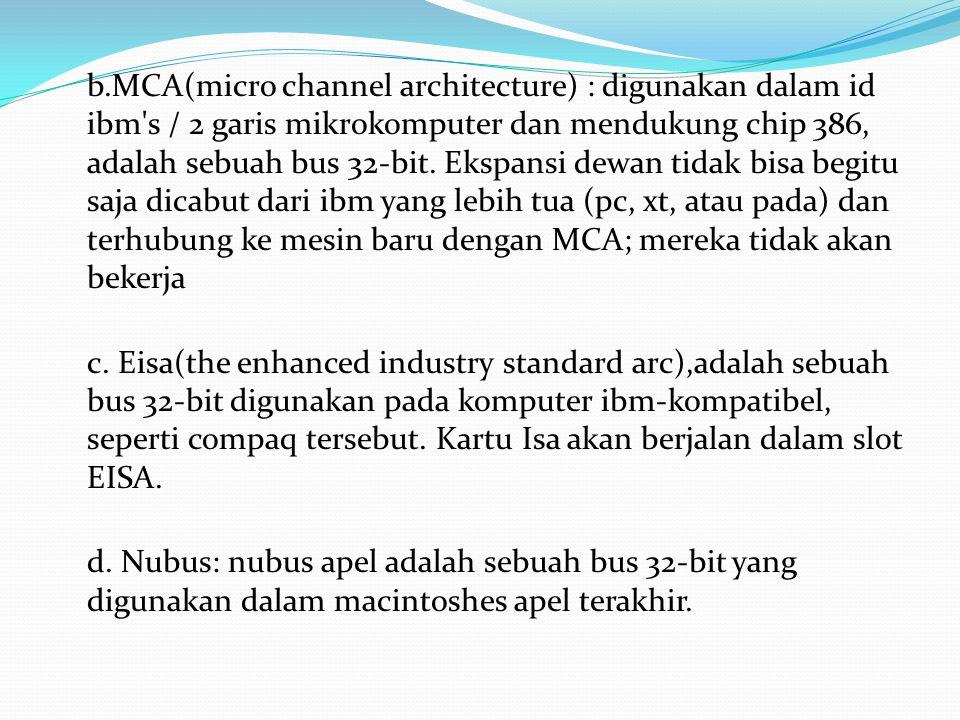 b.MCA(micro channel architecture) : digunakan dalam id ibm s / 2 garis mikrokomputer dan mendukung chip 386, adalah sebuah bus 32-bit.