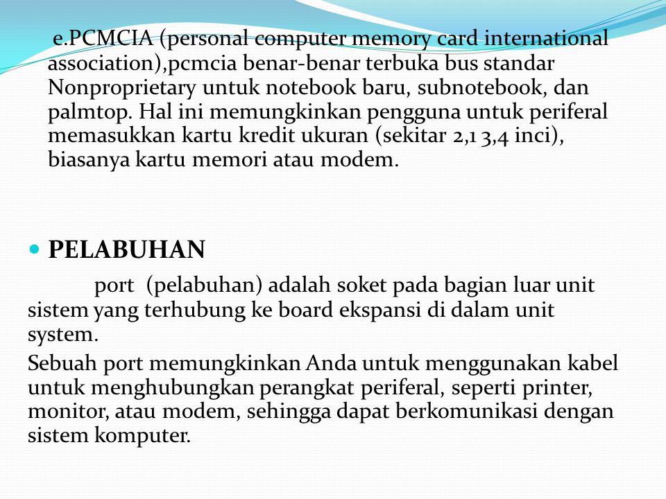 e.PCMCIA (personal computer memory card international association),pcmcia benar-benar terbuka bus standar Nonproprietary untuk notebook baru, subnotebook, dan palmtop. Hal ini memungkinkan pengguna untuk periferal memasukkan kartu kredit ukuran (sekitar 2,1 3,4 inci), biasanya kartu memori atau modem.