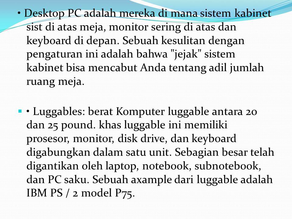 • Desktop PC adalah mereka di mana sistem kabinet sist di atas meja, monitor sering di atas dan keyboard di depan. Sebuah kesulitan dengan pengaturan ini adalah bahwa jejak sistem kabinet bisa mencabut Anda tentang adil jumlah ruang meja.