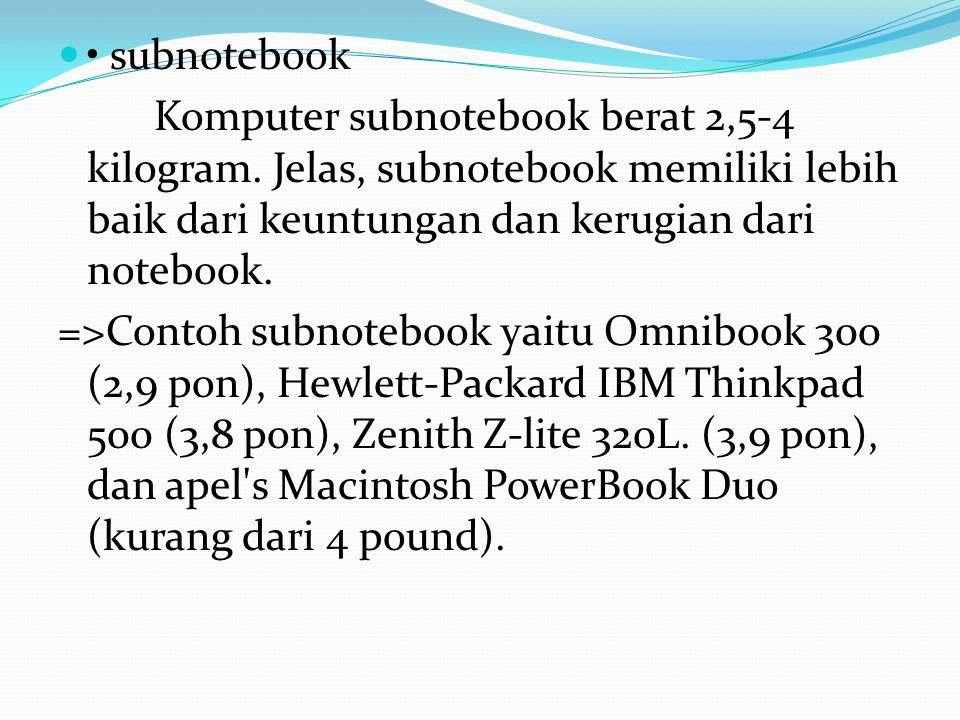 • subnotebook Komputer subnotebook berat 2,5-4 kilogram. Jelas, subnotebook memiliki lebih baik dari keuntungan dan kerugian dari notebook.