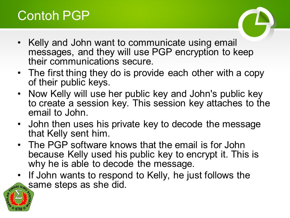 Contoh PGP Kelly and John want to communicate using email messages, and they will use PGP encryption to keep their communications secure.