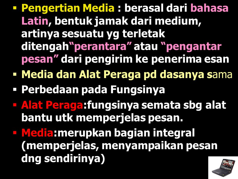 Pengertian Media : berasal dari bahasa Latin, bentuk jamak dari medium, artinya sesuatu yg terletak ditengah perantara atau pengantar pesan dari pengirim ke penerima esan
