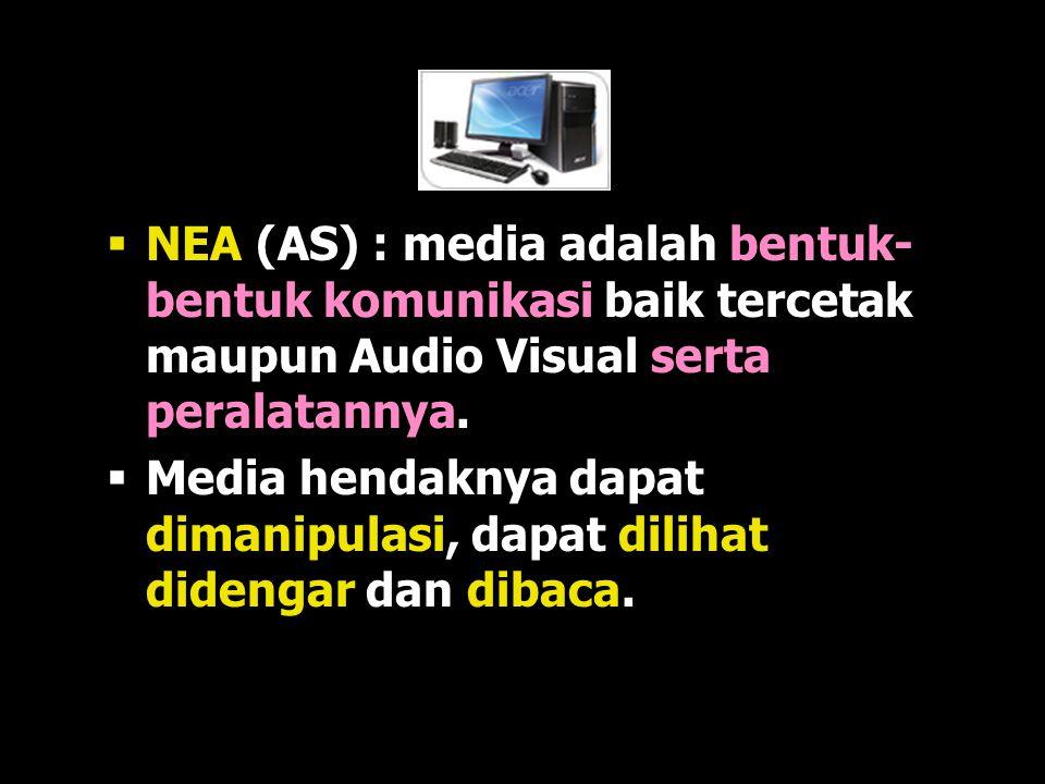 NEA (AS) : media adalah bentuk-bentuk komunikasi baik tercetak maupun Audio Visual serta peralatannya.