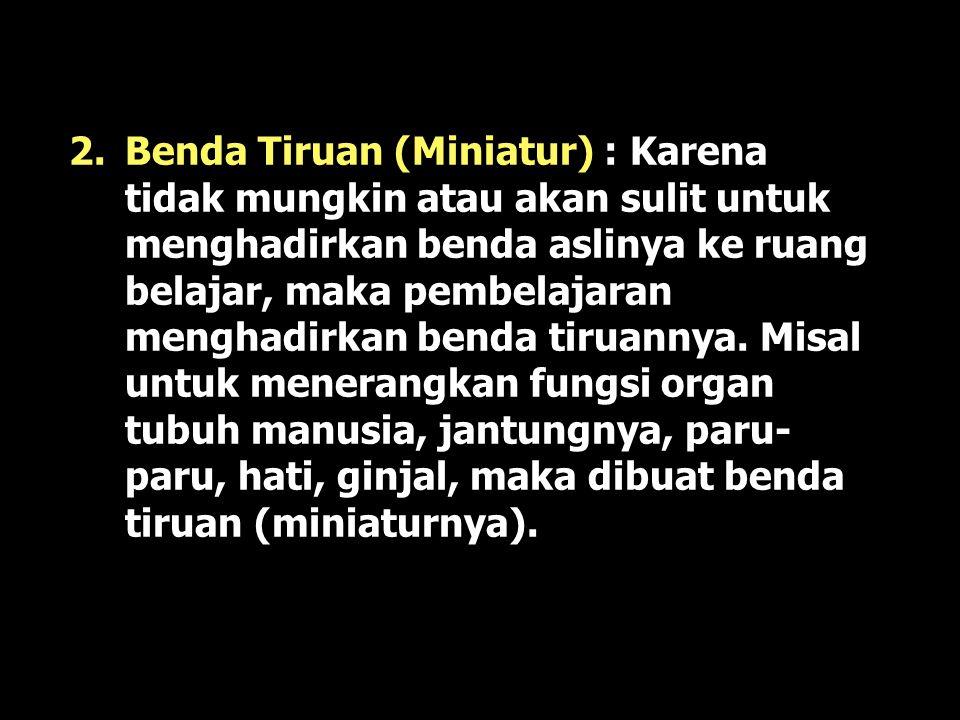 Benda Tiruan (Miniatur) : Karena tidak mungkin atau akan sulit untuk menghadirkan benda aslinya ke ruang belajar, maka pembelajaran menghadirkan benda tiruannya.