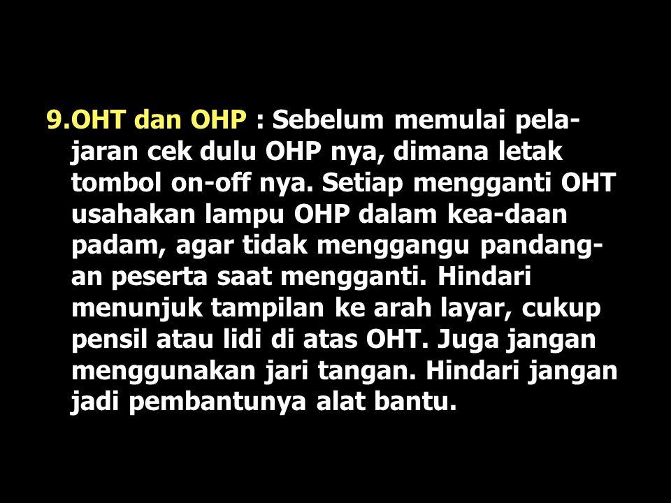9.OHT dan OHP : Sebelum memulai pela-jaran cek dulu OHP nya, dimana letak tombol on-off nya.