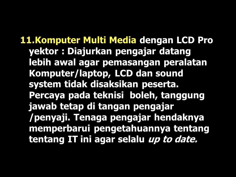 11.Komputer Multi Media dengan LCD Pro yektor : Diajurkan pengajar datang lebih awal agar pemasangan peralatan Komputer/laptop, LCD dan sound system tidak disaksikan peserta.