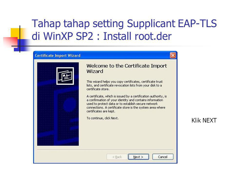 Tahap tahap setting Supplicant EAP-TLS di WinXP SP2 : Install root.der