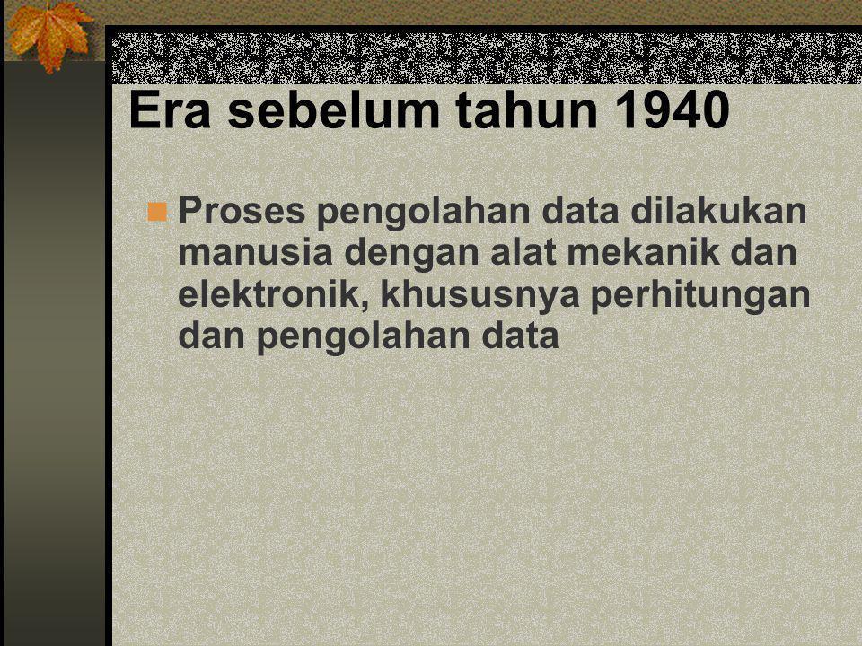 Era sebelum tahun 1940 Proses pengolahan data dilakukan manusia dengan alat mekanik dan elektronik, khususnya perhitungan dan pengolahan data.