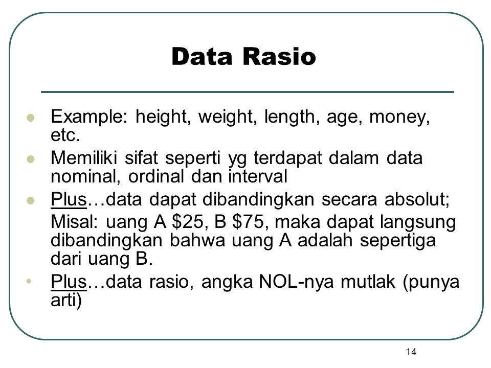 Data Rasio Example: height, weight, length, age, money, etc.