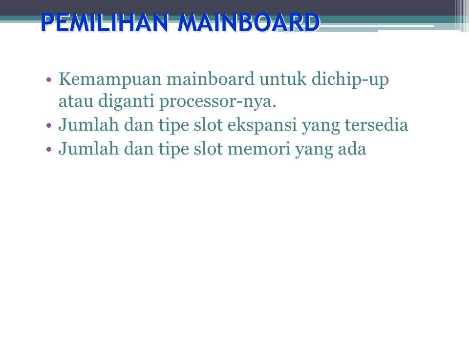 PEMILIHAN MAINBOARD Kemampuan mainboard untuk dichip-up atau diganti processor-nya. Jumlah dan tipe slot ekspansi yang tersedia.
