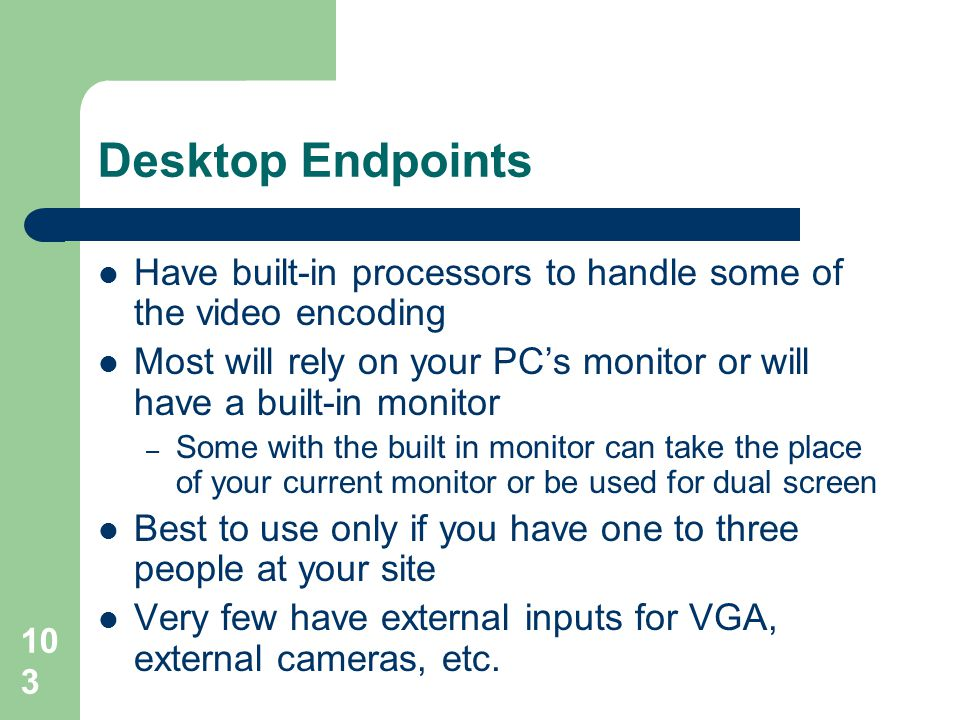 Desktop Endpoints Have built-in processors to handle some of the video encoding. Most will rely on your PC's monitor or will have a built-in monitor.