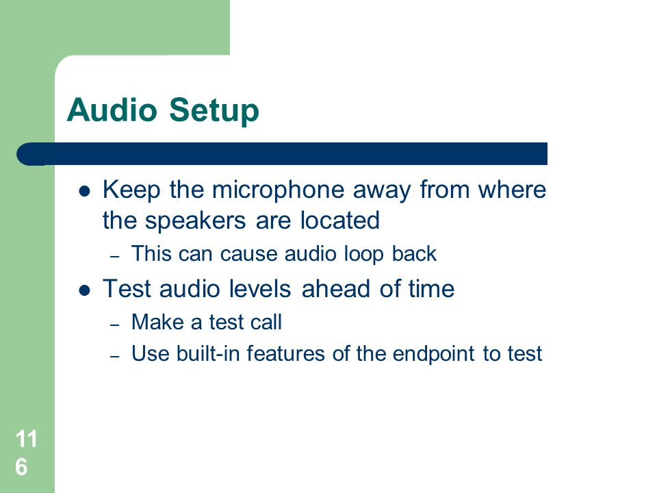 Audio Setup Keep the microphone away from where the speakers are located. This can cause audio loop back.