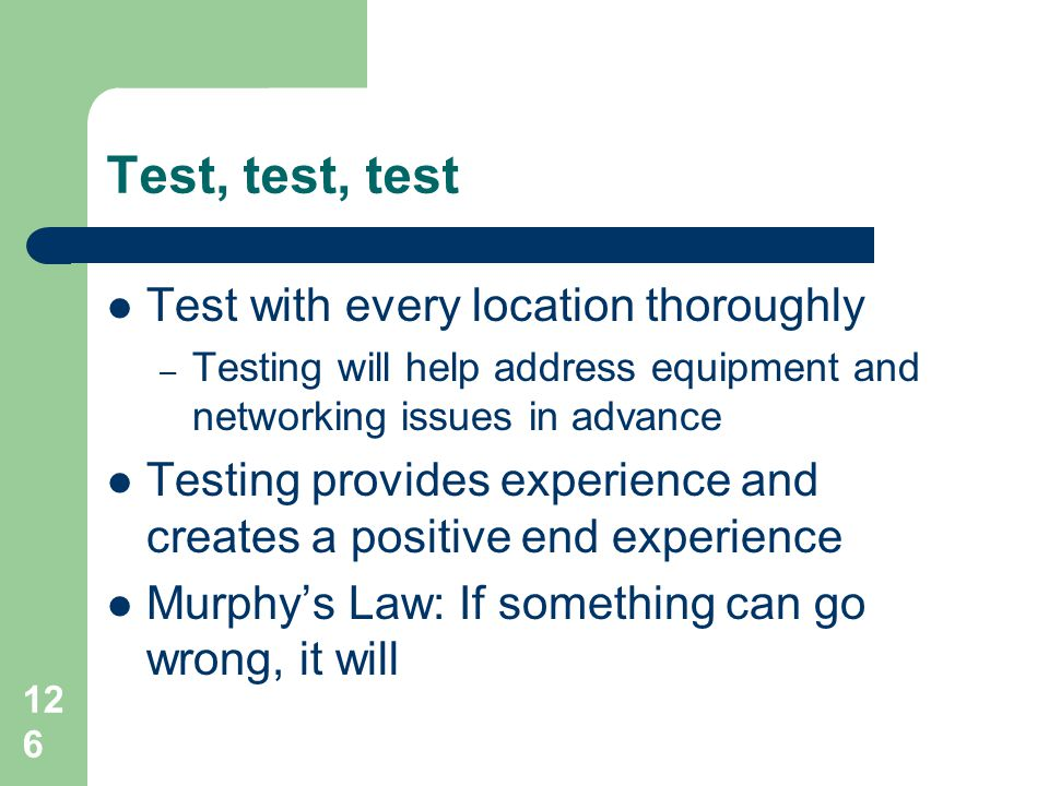 Test, test, test Test with every location thoroughly