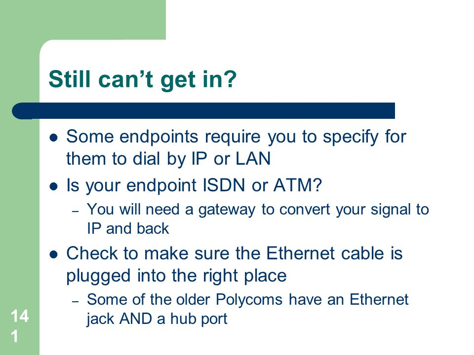 Still can't get in Some endpoints require you to specify for them to dial by IP or LAN. Is your endpoint ISDN or ATM