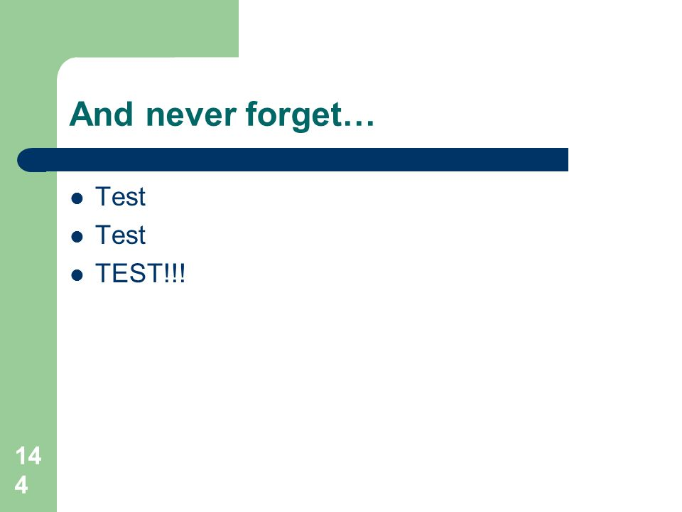 And never forget… Test TEST!!!