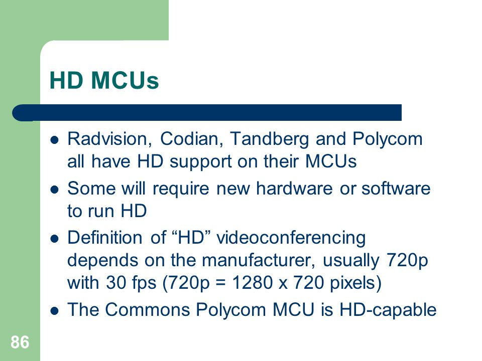 HD MCUs Radvision, Codian, Tandberg and Polycom all have HD support on their MCUs. Some will require new hardware or software to run HD.