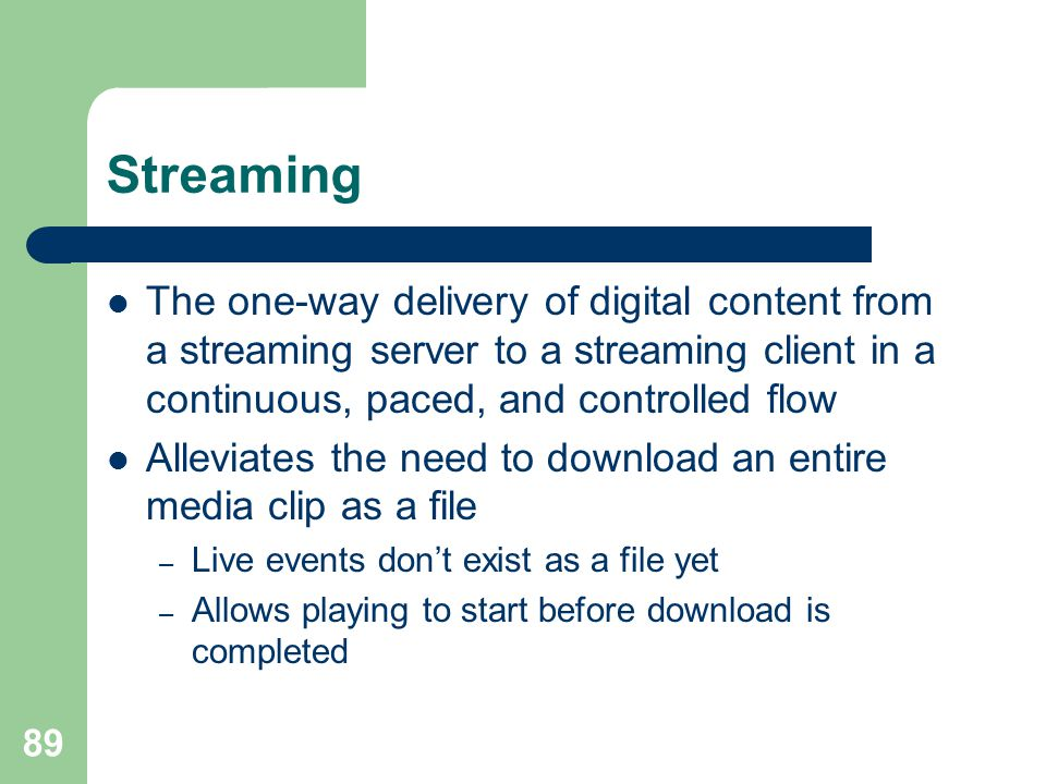 Streaming The one-way delivery of digital content from a streaming server to a streaming client in a continuous, paced, and controlled flow.