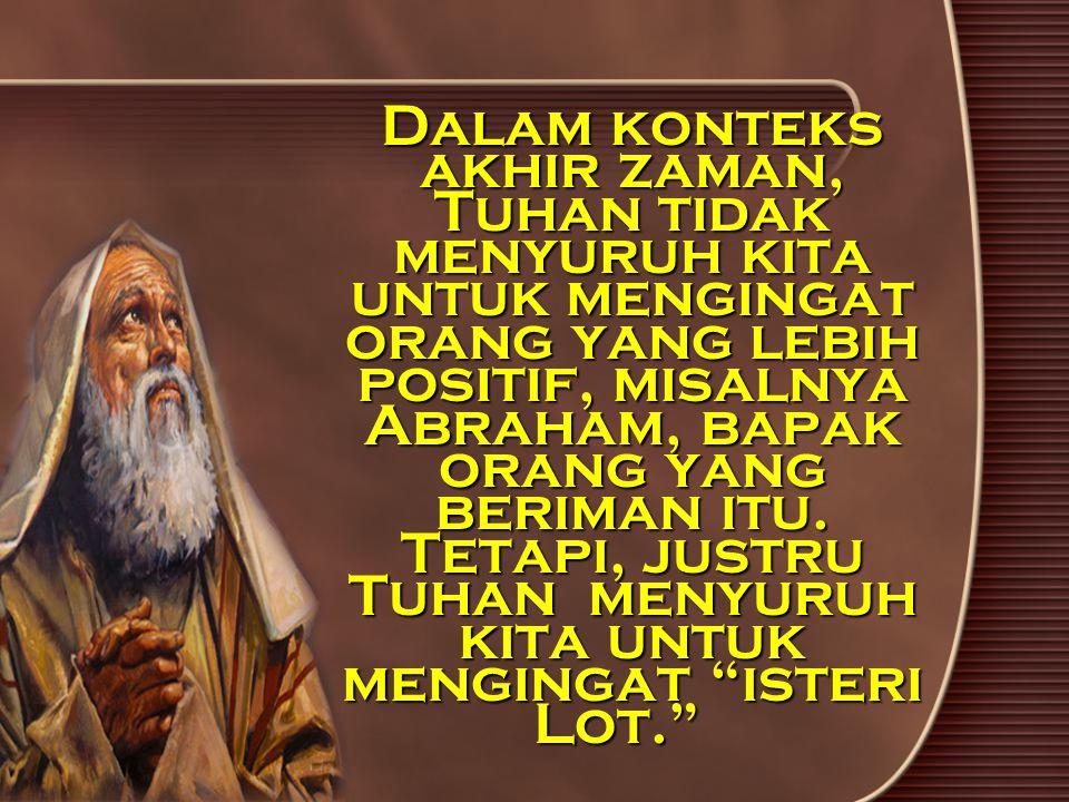 Dalam konteks akhir zaman, Tuhan tidak menyuruh kita untuk mengingat orang yang lebih positif, misalnya Abraham, bapak orang yang beriman itu.