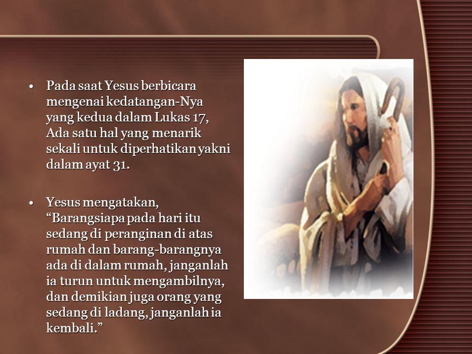 Pada saat Yesus berbicara mengenai kedatangan-Nya yang kedua dalam Lukas 17, Ada satu hal yang menarik sekali untuk diperhatikan yakni dalam ayat 31.