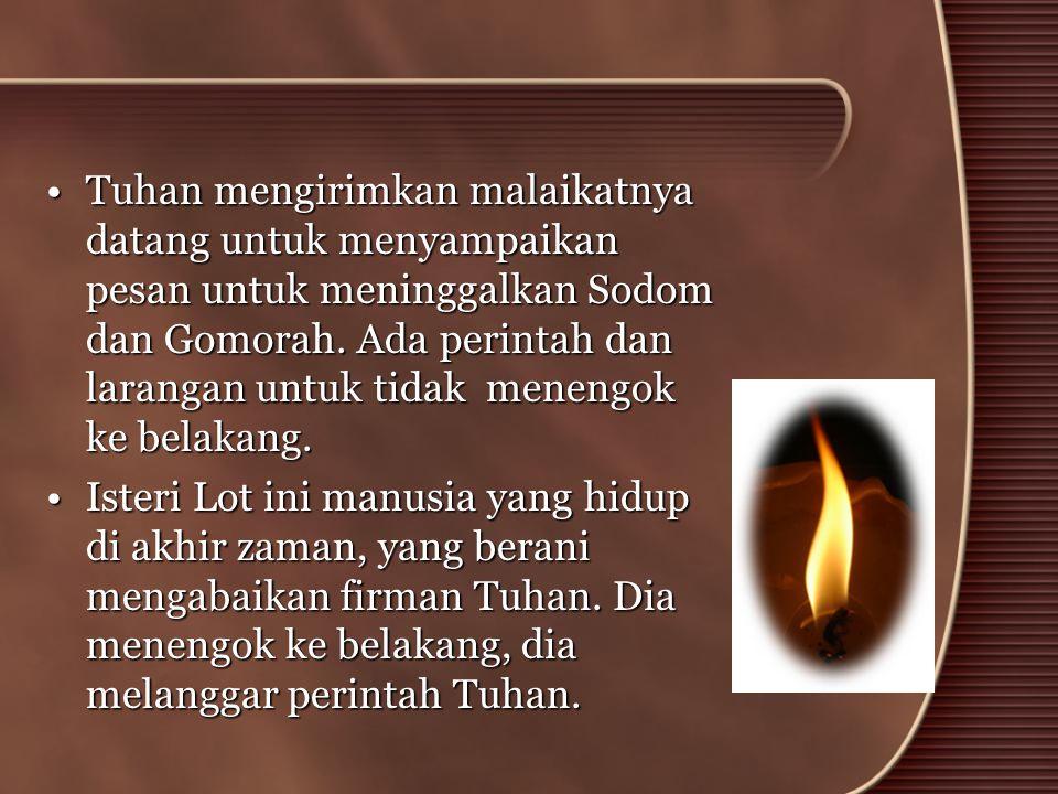 Tuhan mengirimkan malaikatnya datang untuk menyampaikan pesan untuk meninggalkan Sodom dan Gomorah. Ada perintah dan larangan untuk tidak menengok ke belakang.