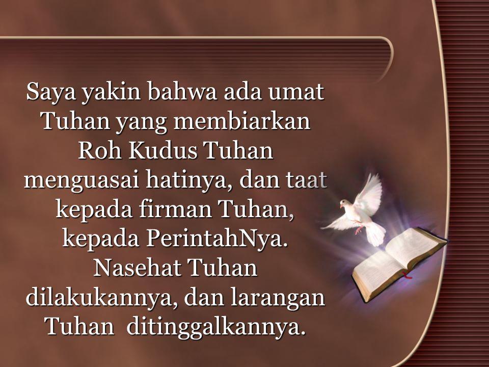 Saya yakin bahwa ada umat Tuhan yang membiarkan Roh Kudus Tuhan menguasai hatinya, dan taat kepada firman Tuhan, kepada PerintahNya.