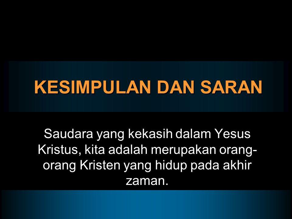 KESIMPULAN DAN SARAN Saudara yang kekasih dalam Yesus Kristus, kita adalah merupakan orang-orang Kristen yang hidup pada akhir zaman.