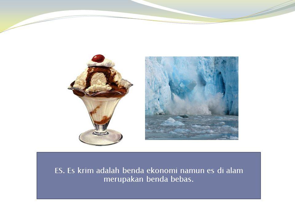 ES. Es krim adalah benda ekonomi namun es di alam merupakan benda bebas.