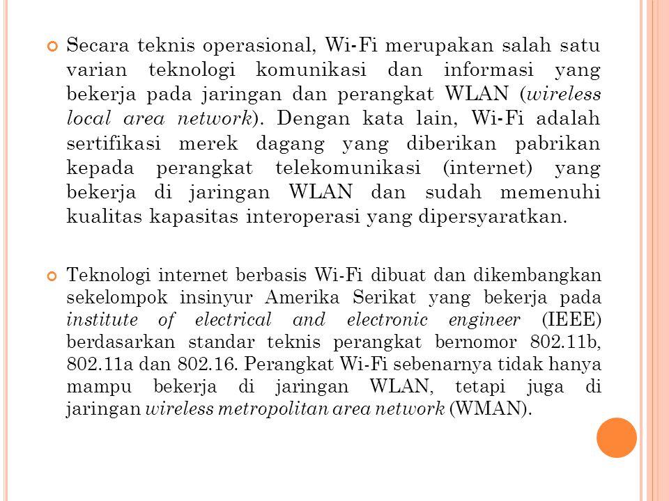 Secara teknis operasional, Wi-Fi merupakan salah satu varian teknologi komunikasi dan informasi yang bekerja pada jaringan dan perangkat WLAN (wireless local area network). Dengan kata lain, Wi-Fi adalah sertifikasi merek dagang yang diberikan pabrikan kepada perangkat telekomunikasi (internet) yang bekerja di jaringan WLAN dan sudah memenuhi kualitas kapasitas interoperasi yang dipersyaratkan.