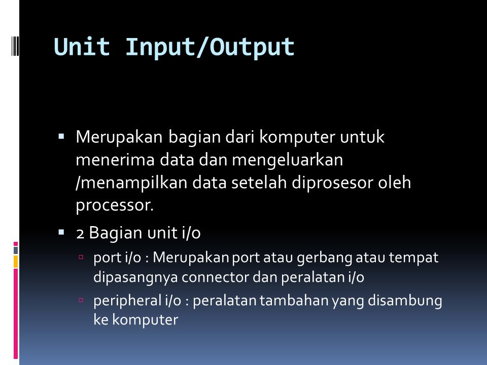 Unit Input/Output Merupakan bagian dari komputer untuk menerima data dan mengeluarkan /menampilkan data setelah diprosesor oleh processor.