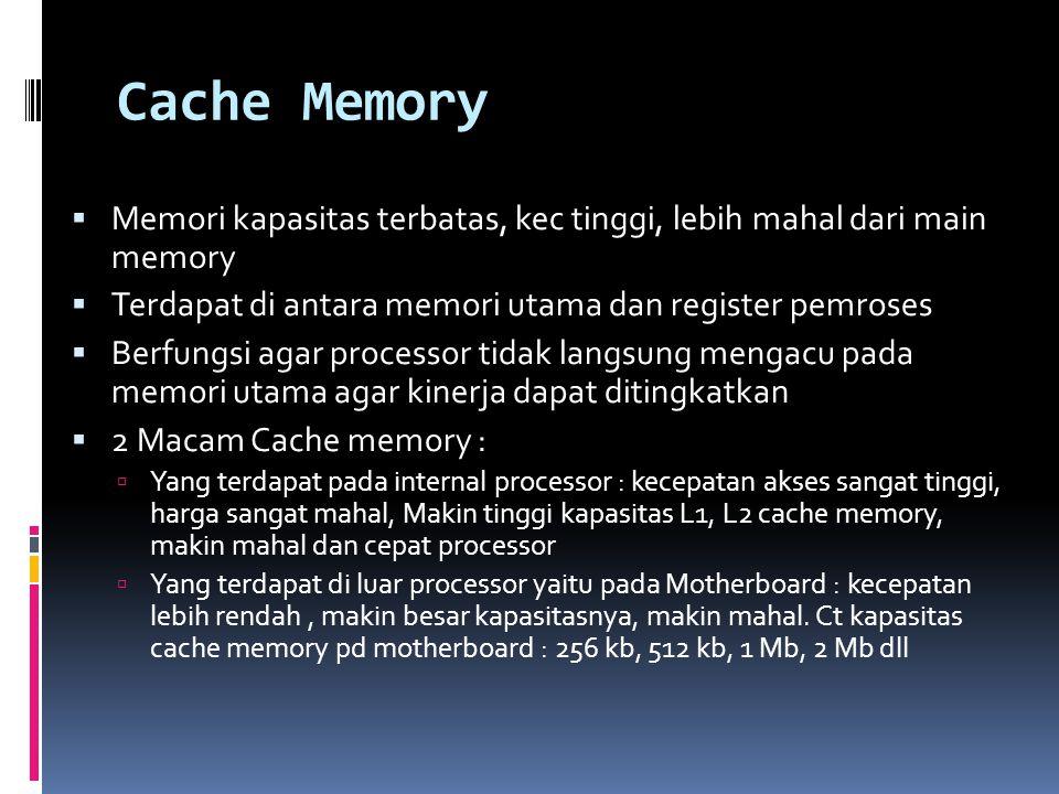 Cache Memory Memori kapasitas terbatas, kec tinggi, lebih mahal dari main memory. Terdapat di antara memori utama dan register pemroses.