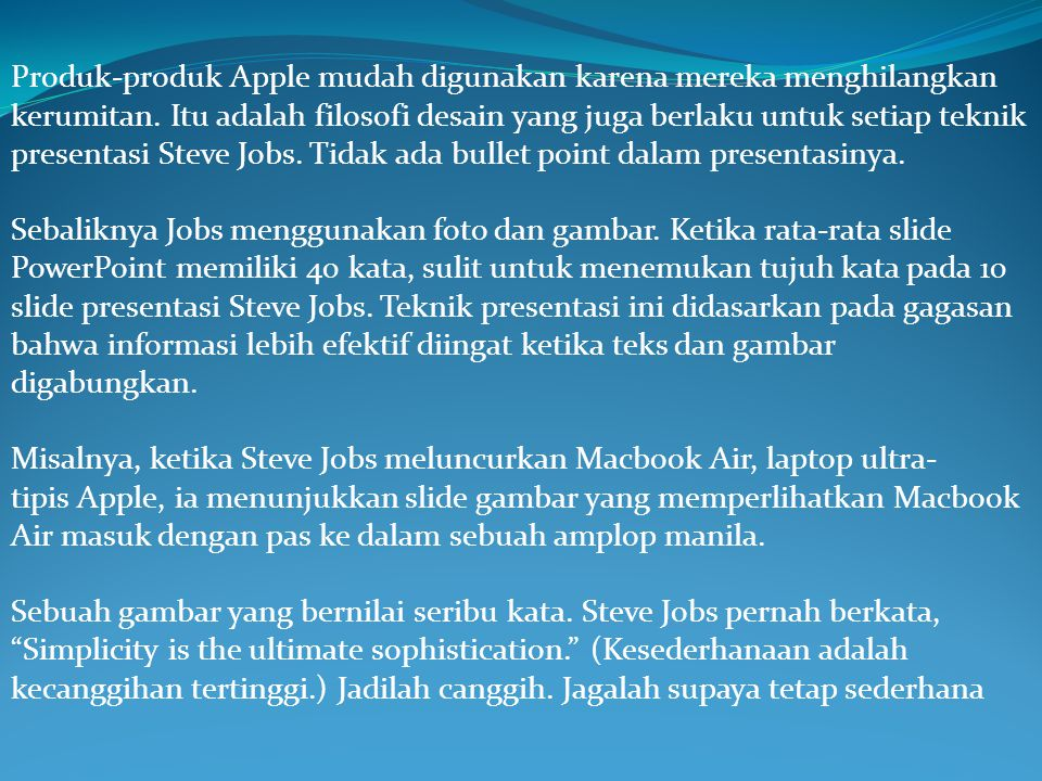 Produk-produk Apple mudah digunakan karena mereka menghilangkan kerumitan. Itu adalah filosofi desain yang juga berlaku untuk setiap teknik presentasi Steve Jobs. Tidak ada bullet point dalam presentasinya.