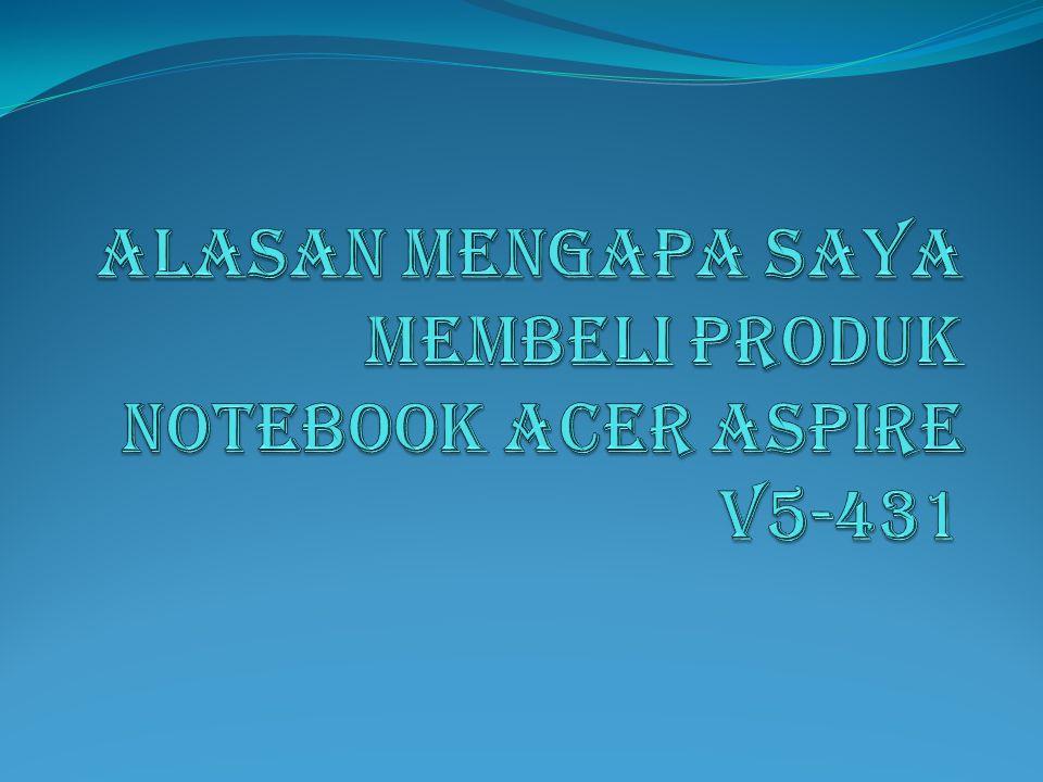 ALASAN MENGAPA SAYA MEMBELI PRODUK NOTEBOOK ACER ASPIRE V5-431