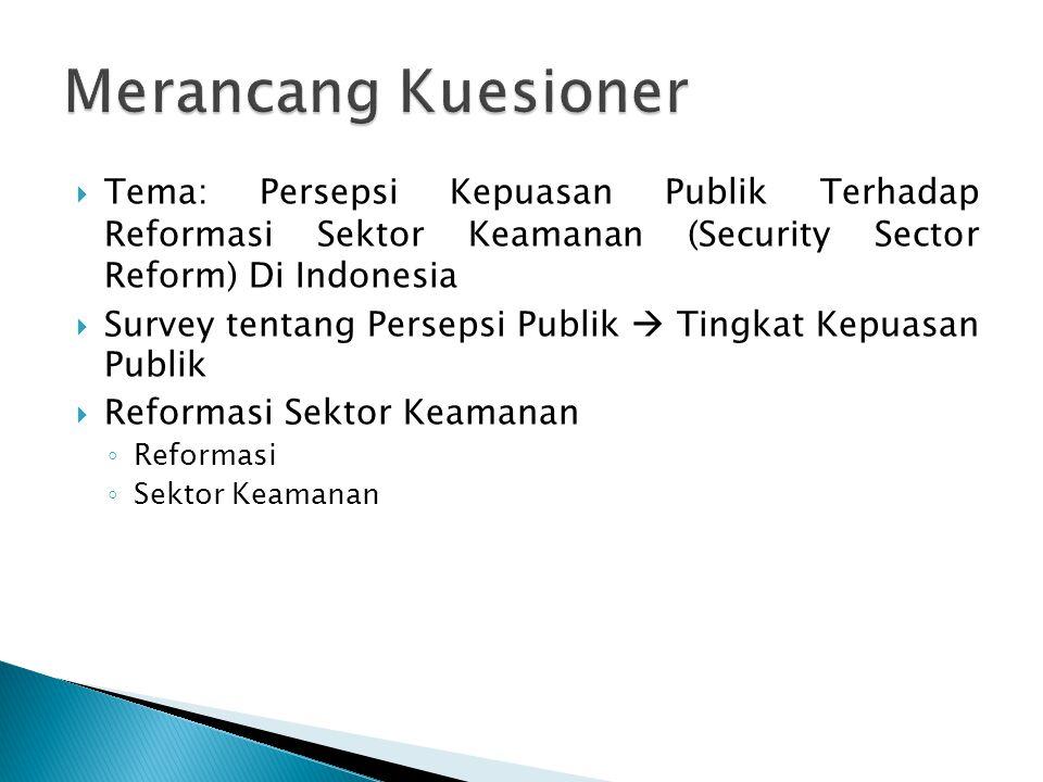 Merancang Kuesioner Tema: Persepsi Kepuasan Publik Terhadap Reformasi Sektor Keamanan (Security Sector Reform) Di Indonesia.