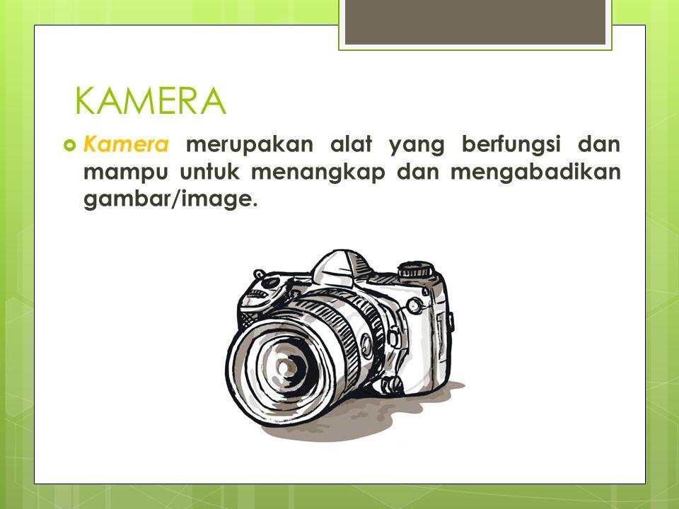 KAMERA Kamera merupakan alat yang berfungsi dan mampu untuk menangkap dan mengabadikan gambar/image.
