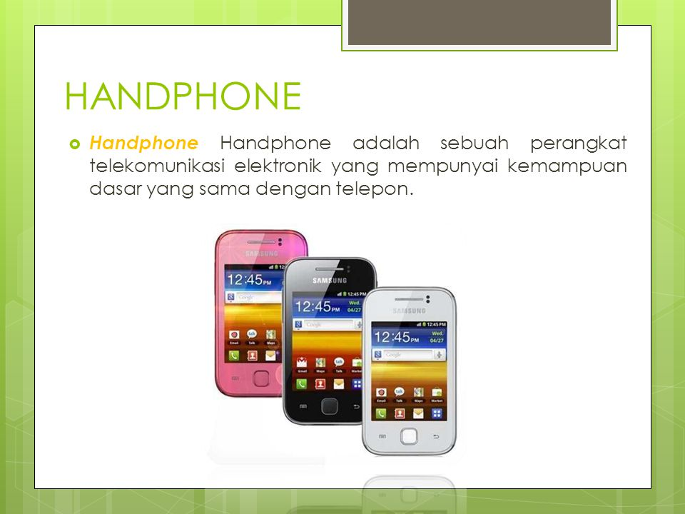HANDPHONE Handphone Handphone adalah sebuah perangkat telekomunikasi elektronik yang mempunyai kemampuan dasar yang sama dengan telepon.