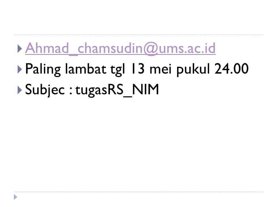 Ahmad_chamsudin@ums.ac.id Paling lambat tgl 13 mei pukul 24.00 Subjec : tugasRS_NIM