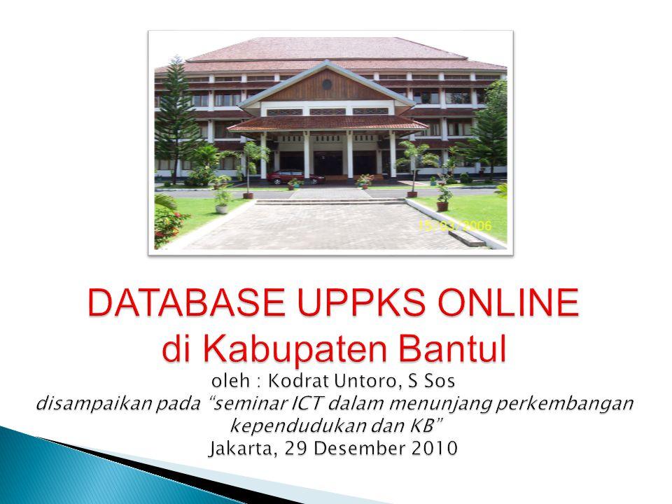 DATABASE UPPKS ONLINE di Kabupaten Bantul oleh : Kodrat Untoro, S Sos disampaikan pada seminar ICT dalam menunjang perkembangan kependudukan dan KB Jakarta, 29 Desember 2010