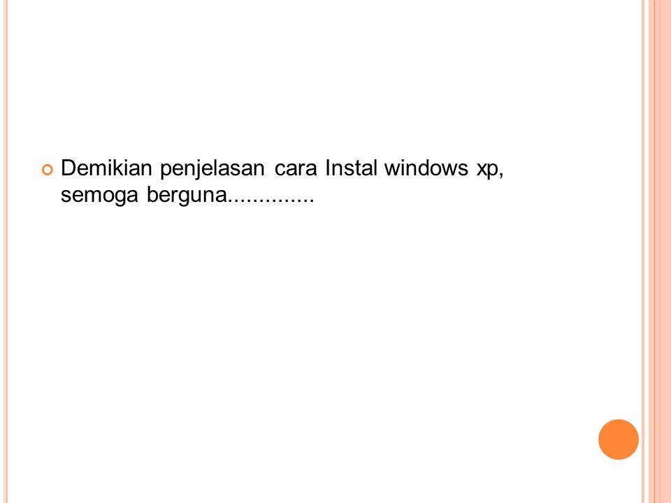 Demikian penjelasan cara Instal windows xp, semoga berguna..............