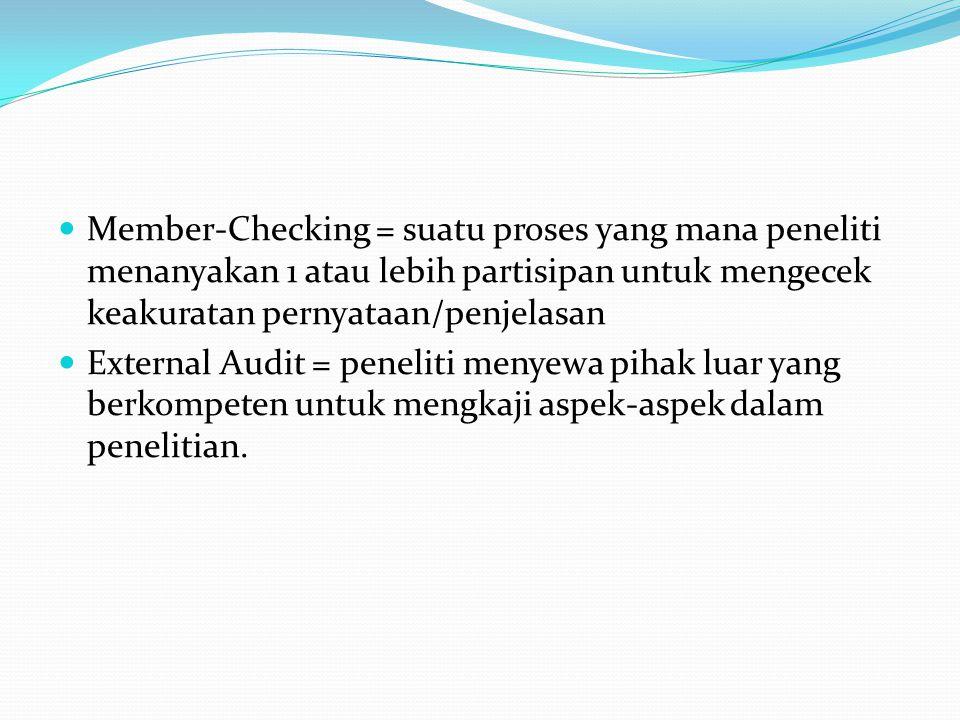 Member-Checking = suatu proses yang mana peneliti menanyakan 1 atau lebih partisipan untuk mengecek keakuratan pernyataan/penjelasan