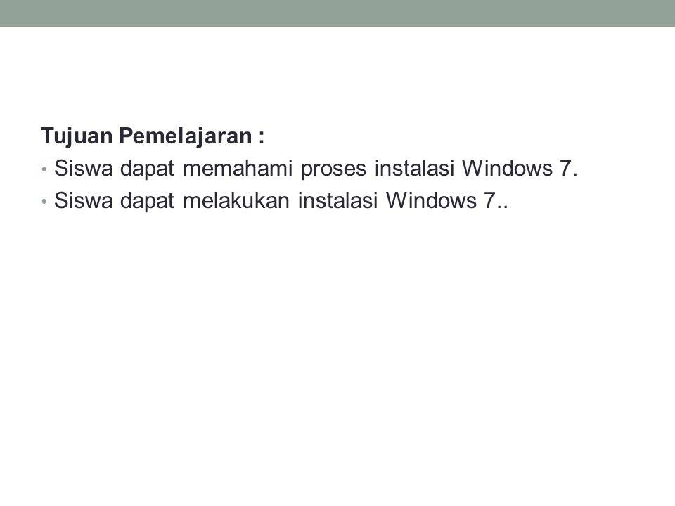 Tujuan Pemelajaran : Siswa dapat memahami proses instalasi Windows 7.