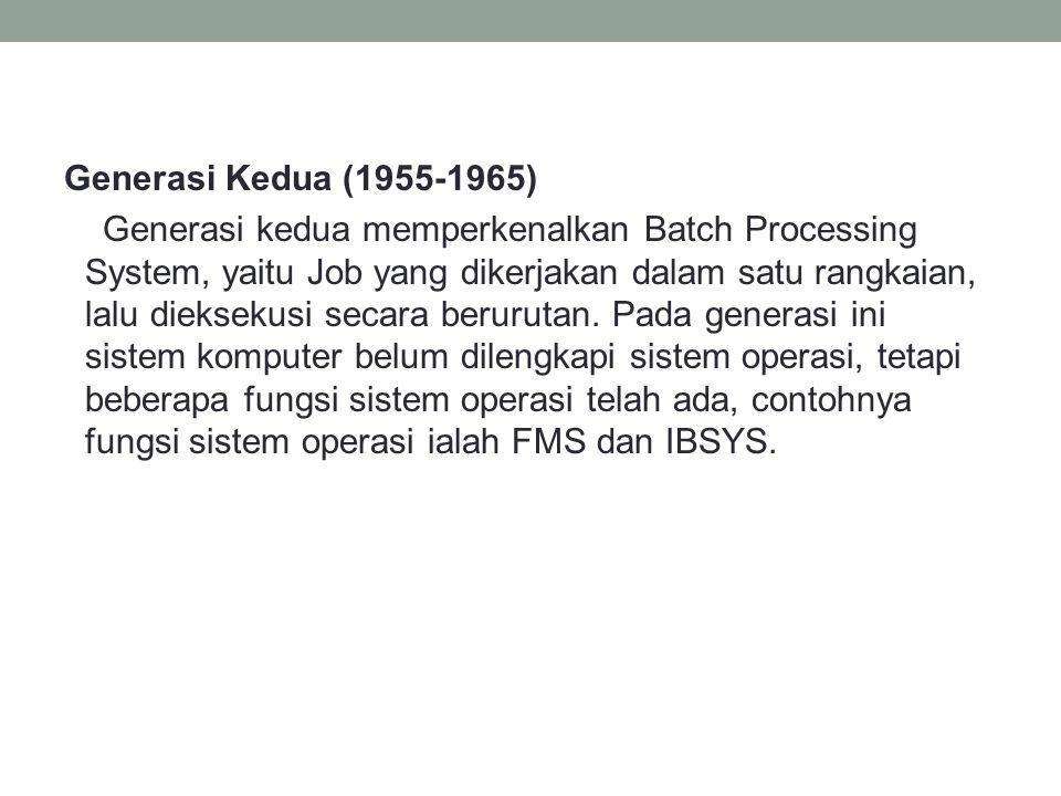 Generasi Kedua (1955-1965) Generasi kedua memperkenalkan Batch Processing System, yaitu Job yang dikerjakan dalam satu rangkaian, lalu dieksekusi secara berurutan.
