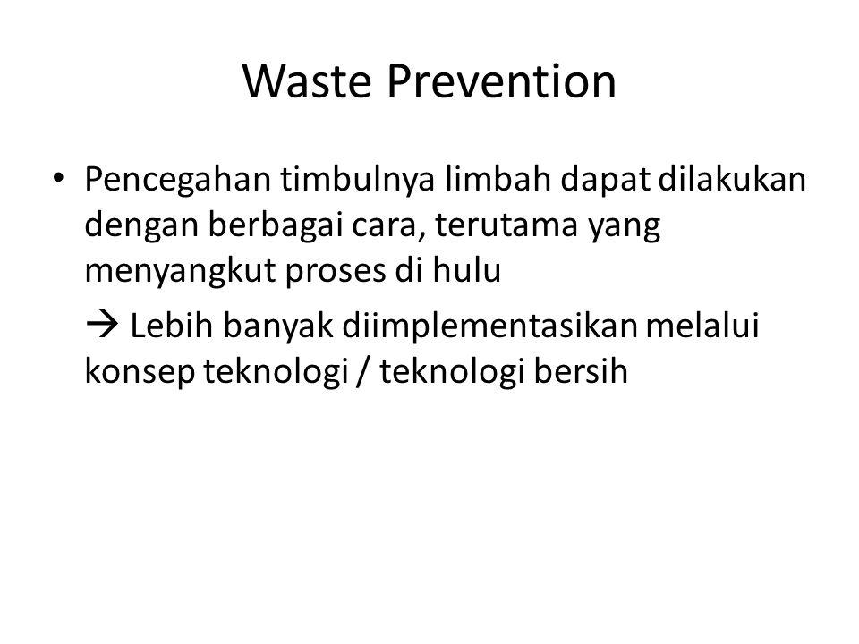 Waste Prevention Pencegahan timbulnya limbah dapat dilakukan dengan berbagai cara, terutama yang menyangkut proses di hulu.