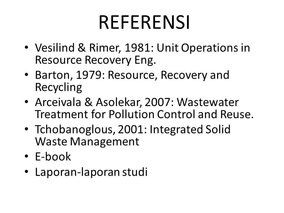 REFERENSI Vesilind & Rimer, 1981: Unit Operations in Resource Recovery Eng. Barton, 1979: Resource, Recovery and Recycling.