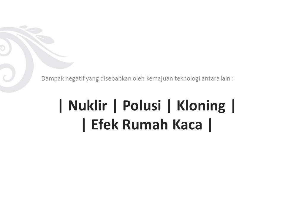 | Nuklir | Polusi | Kloning | | Efek Rumah Kaca |