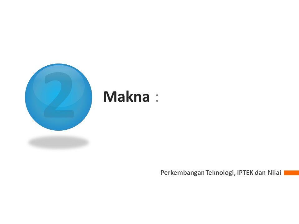 2 Makna : Perkembangan Teknologi, IPTEK dan Nilai