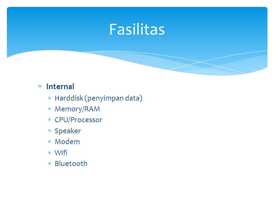Fasilitas Internal Harddisk (penyimpan data) Memory/RAM CPU/Processor
