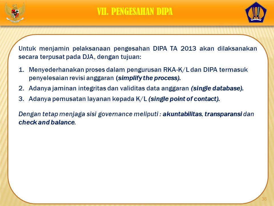 VII. PENGESAHAN DIPA Untuk menjamin pelaksanaan pengesahan DIPA TA 2013 akan dilaksanakan secara terpusat pada DJA, dengan tujuan: