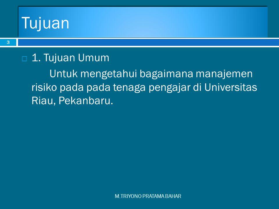 Tujuan 1. Tujuan Umum. Untuk mengetahui bagaimana manajemen risiko pada pada tenaga pengajar di Universitas Riau, Pekanbaru.