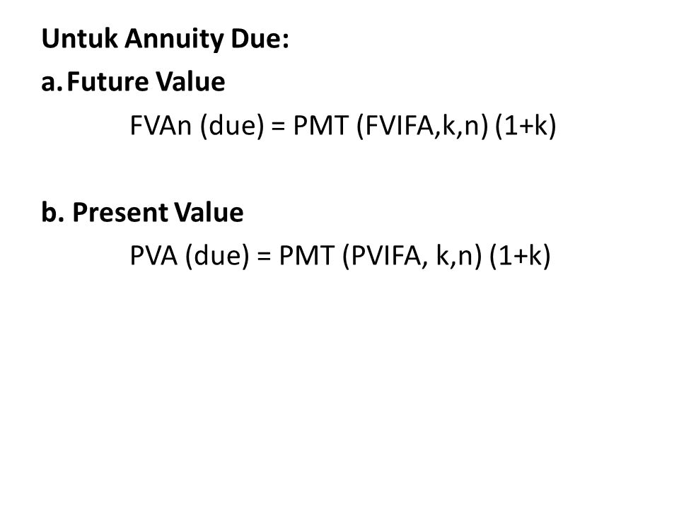 Untuk Annuity Due: Future Value. FVAn (due) = PMT (FVIFA,k,n) (1+k) b.